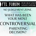 FTL Forum: Controversial Parenting Decisions